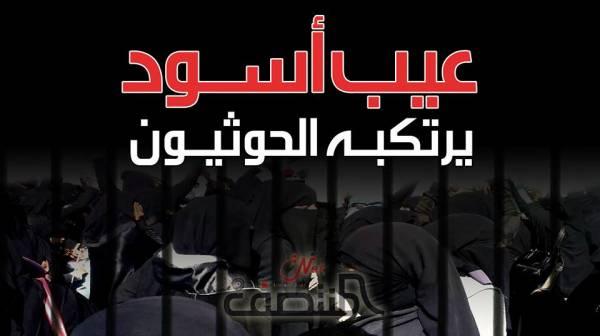 """يختطفون النساء ويعذبونهن ويلفقون لهن تهم """"الدعارة"""".. الحوثيون يرتكبون """"العيب الأسود"""" وخبراء دوليون يؤكدون..!؟ - (تفاصيل)"""